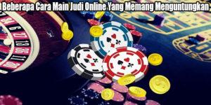 Beberapa Cara Main Judi Online Yang Memang Menguntungkan