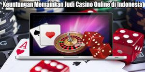 Keuntungan Memainkan Judi Casino Online di Indonesia