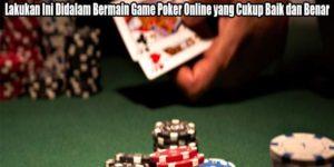 Lakukan Ini Didalam Bermain Game Poker Online yang Cukup Baik dan Benar
