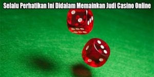 Selalu Perhatikan Ini Didalam Memainkan Judi Casino Online