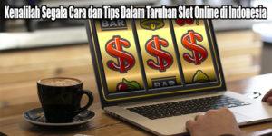 Kenalilah Segala Cara dan Tips Dalam Taruhan Slot Online di Indonesia